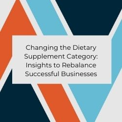 Changing the Dietary Supplement Category: Insights to Rebalance Successful Businesses
